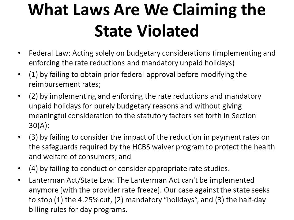 What Laws Are We Claiming the State Violated Federal Law: Acting solely on budgetary considerations (implementing and enforcing the rate reductions and mandatory unpaid holidays) (1) by failing to obtain prior federal approval before modifying the reimbursement rates; (2) by implementing and enforcing the rate reductions and mandatory unpaid holidays for purely budgetary reasons and without giving meaningful consideration to the statutory factors set forth in Section 30(A); (3) by failing to consider the impact of the reduction in payment rates on the safeguards required by the HCBS waiver program to protect the health and welfare of consumers; and (4) by failing to conduct or consider appropriate rate studies.