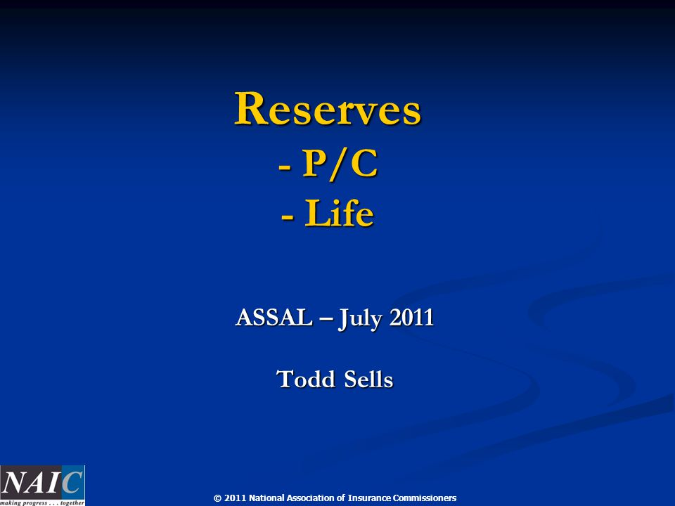© 2011 National Association of Insurance Commissioners Reserves - P/C - Life ASSAL – July 2011 Todd Sells