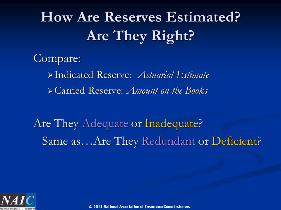 © 2011 National Association of Insurance Commissioners How Are Reserves Estimated? Are They Right? Compare:  Indicated Reserve: Actuarial Estimate 