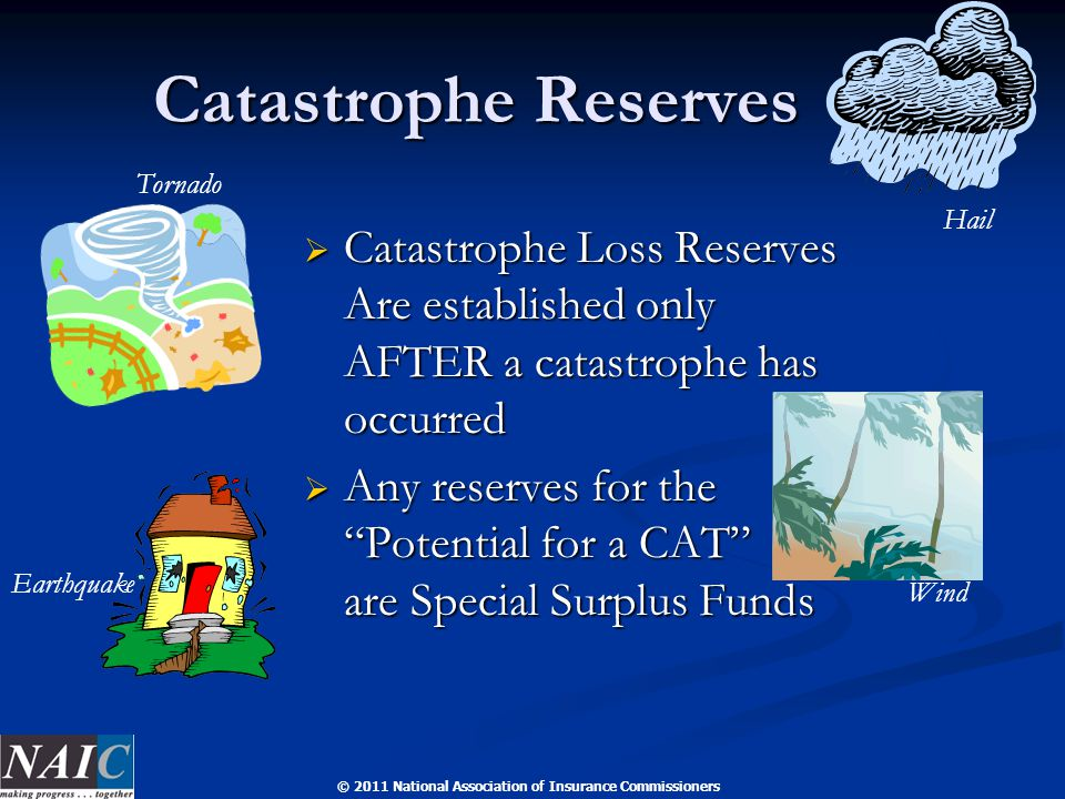 © 2011 National Association of Insurance Commissioners Catastrophe Reserves Catastrophe Reserves  Catastrophe Loss Reserves Are established only AFTER a catastrophe has occurred  Any reserves for the Potential for a CAT are Special Surplus Funds Tornado Wind Earthquake Hail