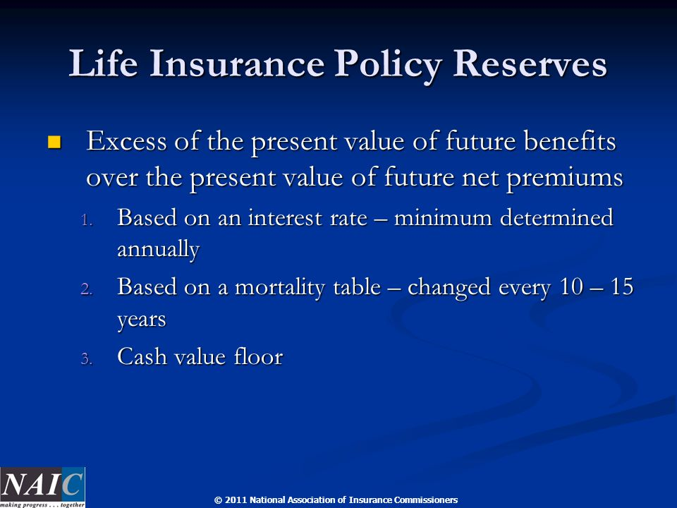 © 2011 National Association of Insurance Commissioners Life Insurance Policy Reserves Excess of the present value of future benefits over the present
