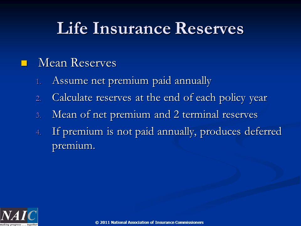 © 2011 National Association of Insurance Commissioners Life Insurance Reserves Mean Reserves Mean Reserves 1. Assume net premium paid annually 2. Calc