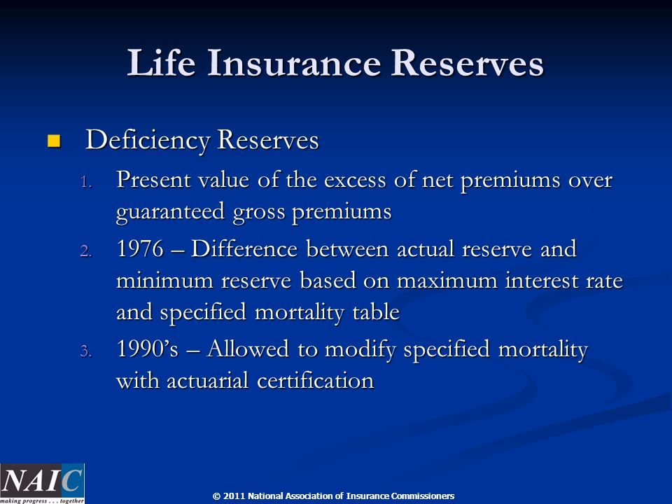 © 2011 National Association of Insurance Commissioners Life Insurance Reserves Deficiency Reserves Deficiency Reserves 1. Present value of the excess