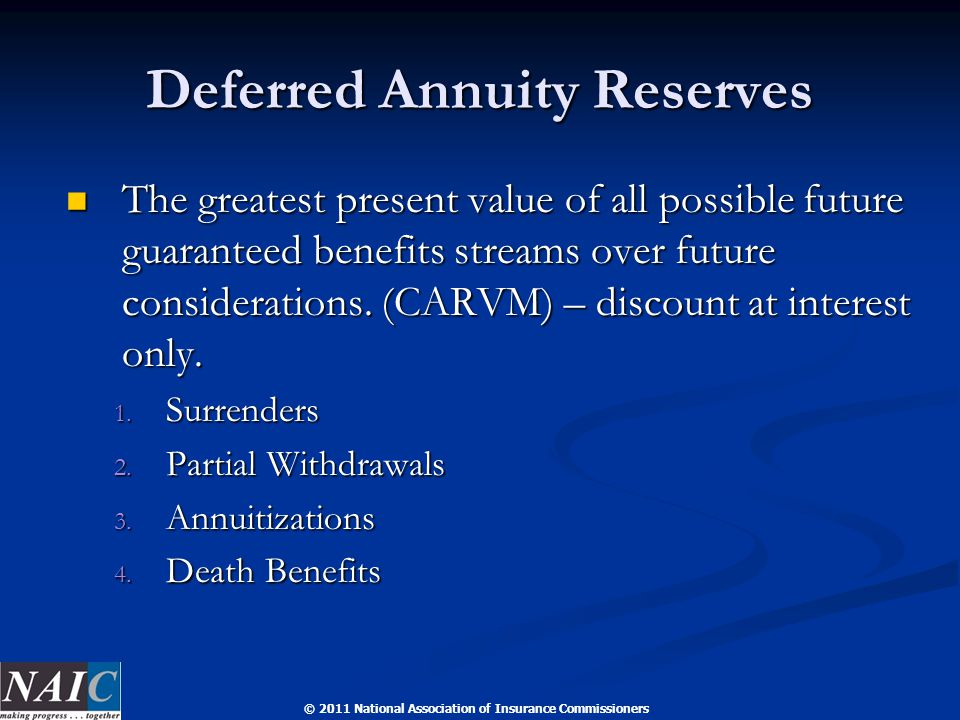 © 2011 National Association of Insurance Commissioners Deferred Annuity Reserves The greatest present value of all possible future guaranteed benefits