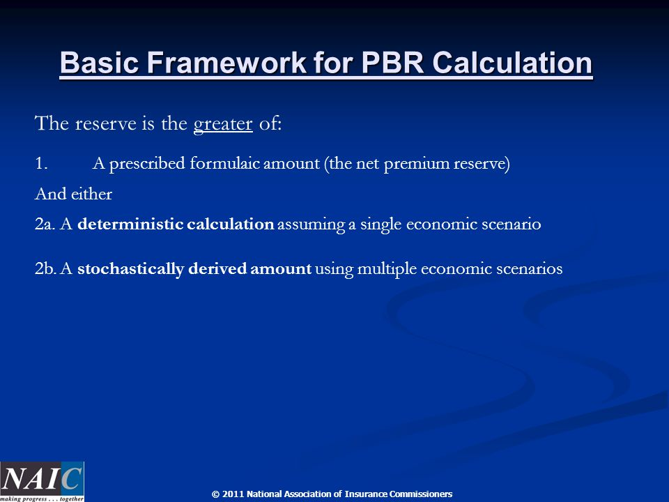 © 2011 National Association of Insurance Commissioners Basic Framework for PBR Calculation The reserve is the greater of: 1.