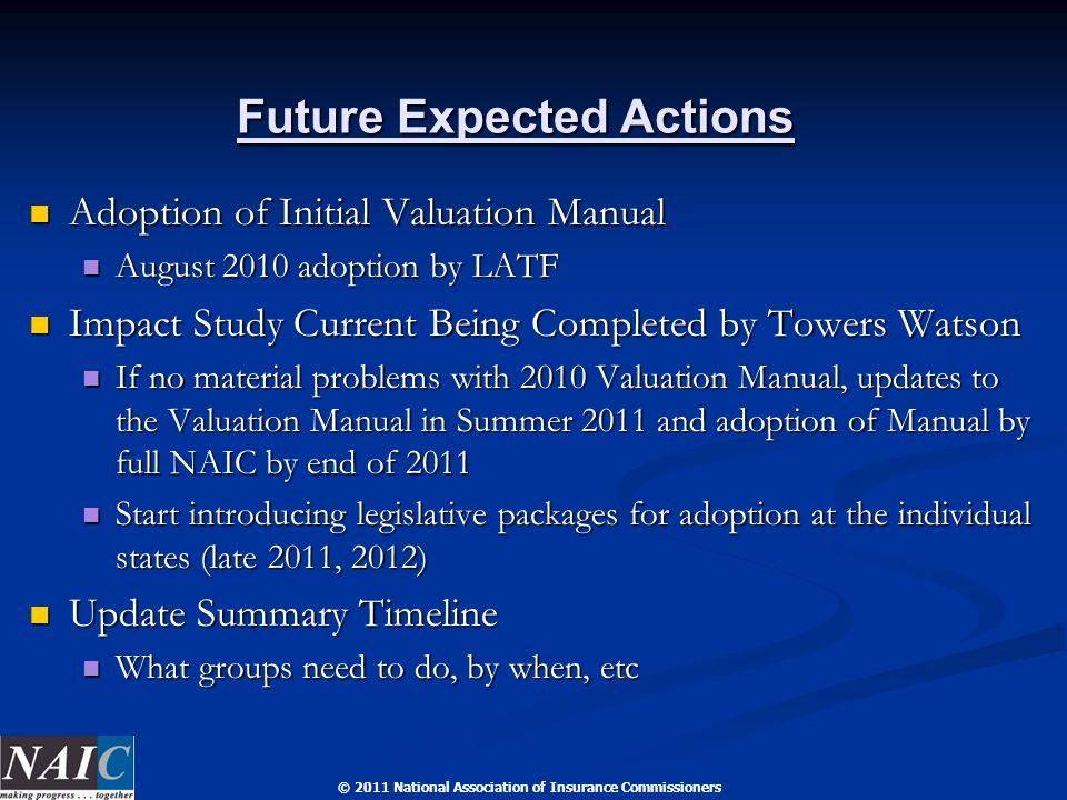 © 2011 National Association of Insurance Commissioners Future Expected Actions Adoption of Initial Valuation Manual Adoption of Initial Valuation Manual August 2010 adoption by LATF August 2010 adoption by LATF Impact Study Current Being Completed by Towers Watson Impact Study Current Being Completed by Towers Watson If no material problems with 2010 Valuation Manual, updates to the Valuation Manual in Summer 2011 and adoption of Manual by full NAIC by end of 2011 If no material problems with 2010 Valuation Manual, updates to the Valuation Manual in Summer 2011 and adoption of Manual by full NAIC by end of 2011 Start introducing legislative packages for adoption at the individual states (late 2011, 2012) Start introducing legislative packages for adoption at the individual states (late 2011, 2012) Update Summary Timeline Update Summary Timeline What groups need to do, by when, etc What groups need to do, by when, etc