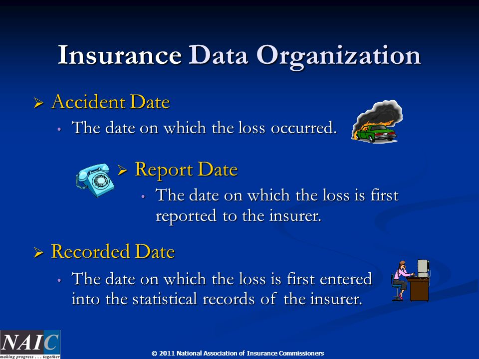 © 2011 National Association of Insurance Commissioners Insurance Data Organization  Accident Date The date on which the loss occurred.