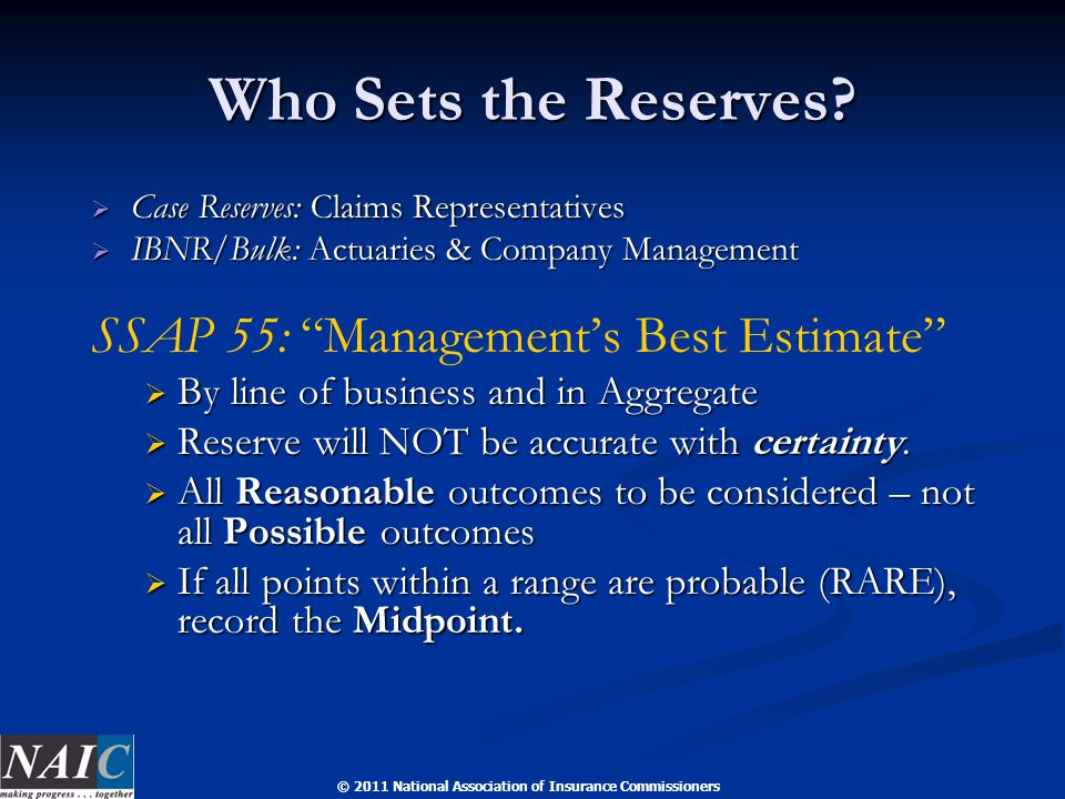 © 2011 National Association of Insurance Commissioners Who Sets the Reserves?  Case Reserves: Claims Representatives  IBNR/Bulk: Actuaries & Company