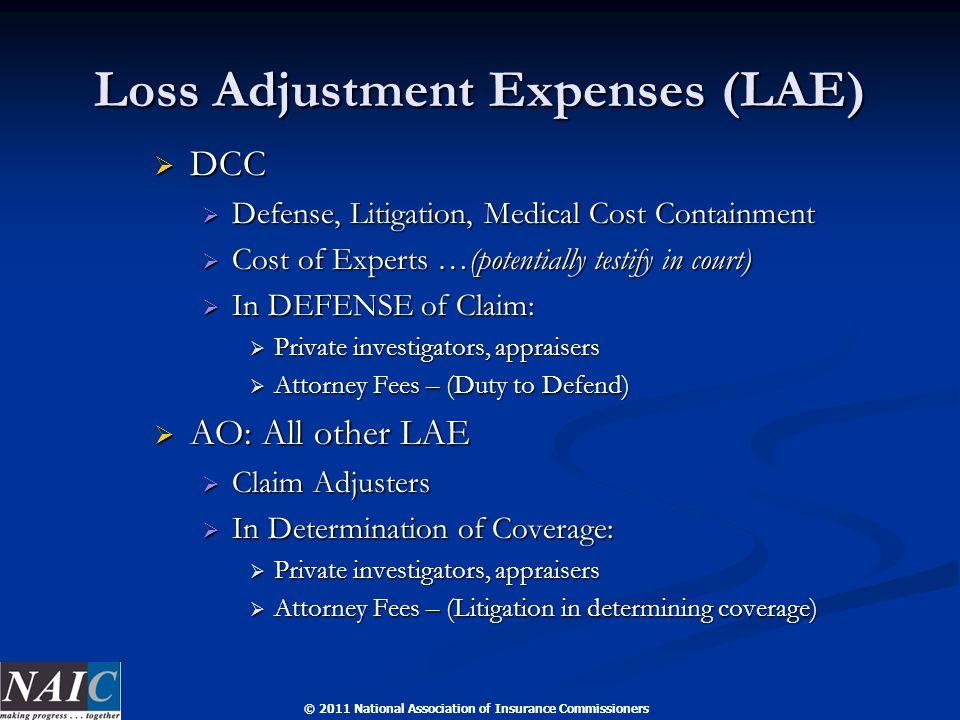 © 2011 National Association of Insurance Commissioners Loss Adjustment Expenses (LAE)  DCC  Defense, Litigation, Medical Cost Containment  Cost of Experts …(potentially testify in court)  In DEFENSE of Claim:  Private investigators, appraisers  Attorney Fees – (Duty to Defend)  AO: All other LAE  Claim Adjusters  In Determination of Coverage:  Private investigators, appraisers  Attorney Fees – (Litigation in determining coverage)