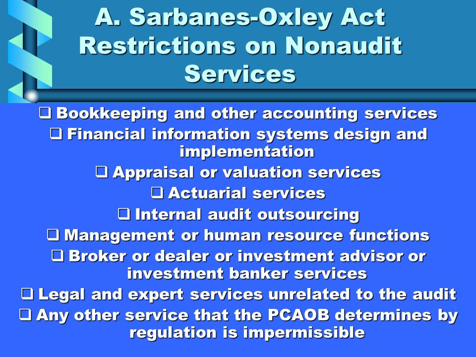 A. Sarbanes-Oxley Act Restrictions on Nonaudit Services  Bookkeeping and other accounting services  Financial information systems design and impleme