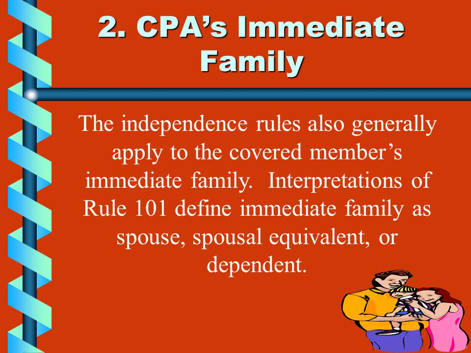 2. CPA's Immediate Family The independence rules also generally apply to the covered member's immediate family. Interpretations of Rule 101 define imm