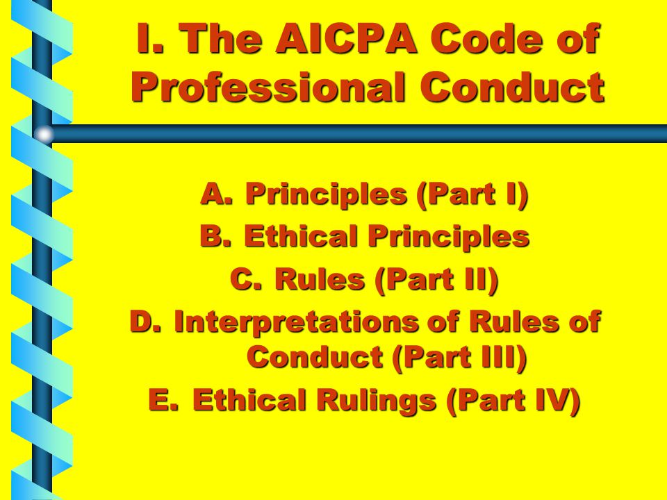 I. The AICPA Code of Professional Conduct A.Principles (Part I) B.Ethical Principles C.Rules (Part II) D.Interpretations of Rules of Conduct (Part III