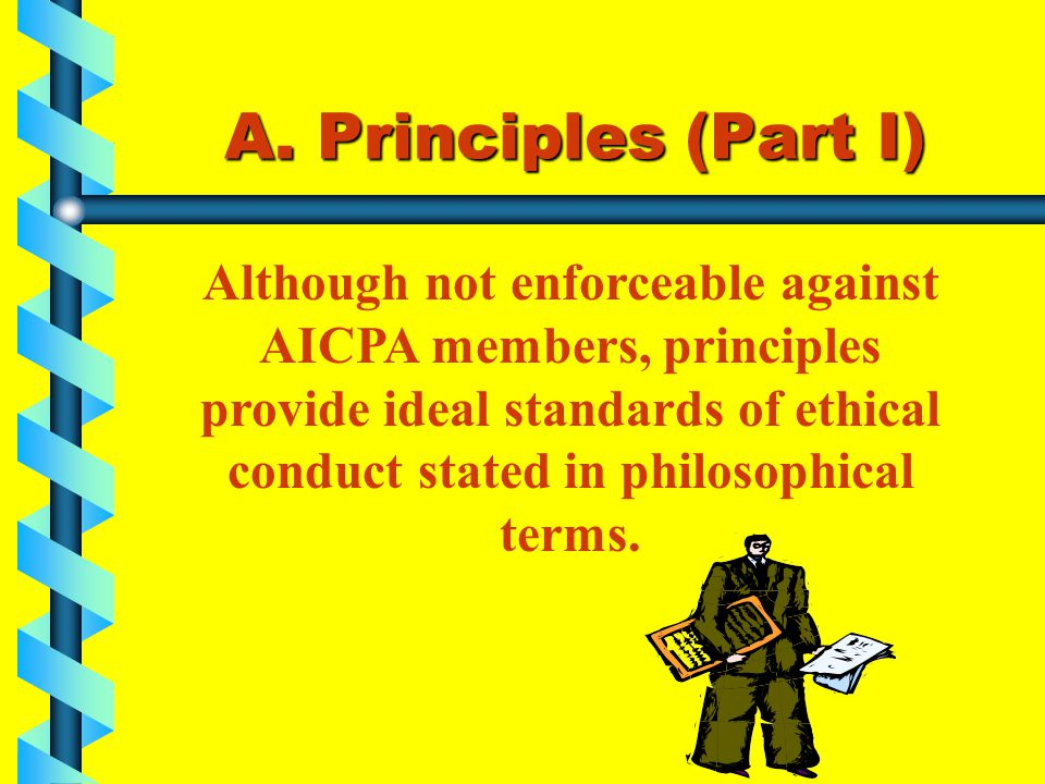 A. Principles (Part I) Although not enforceable against AICPA members, principles provide ideal standards of ethical conduct stated in philosophical t