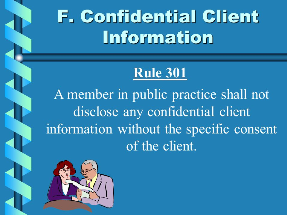 F. Confidential Client Information A member in public practice shall not disclose any confidential client information without the specific consent of