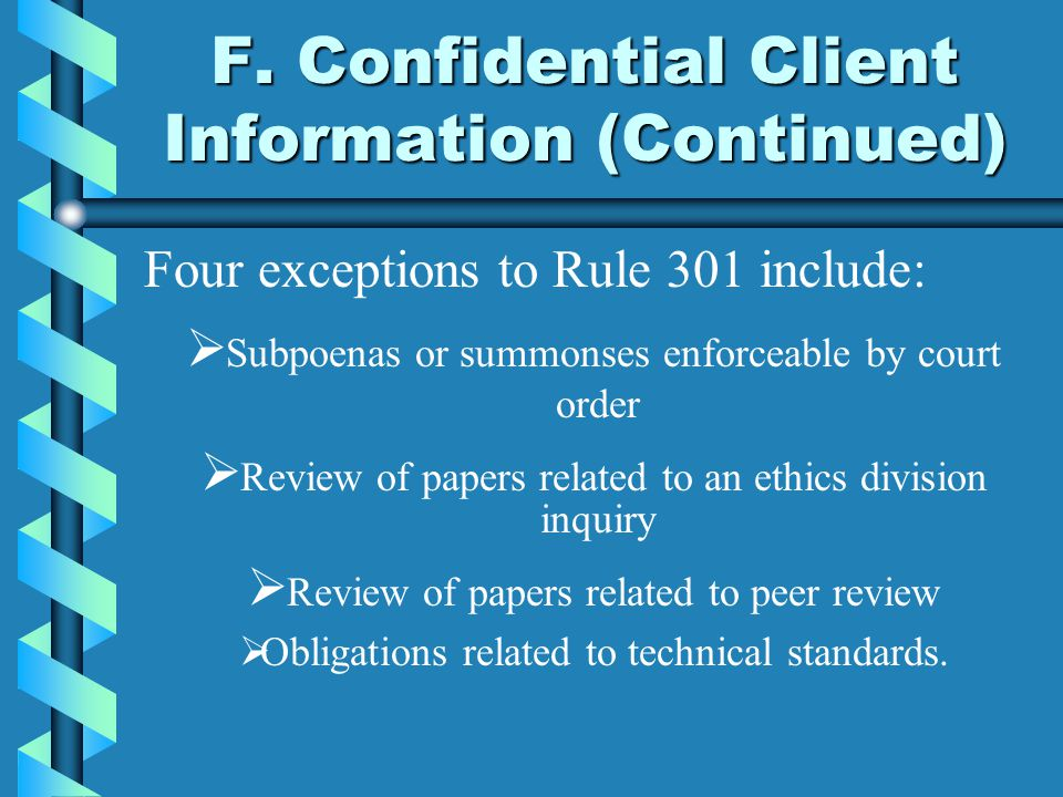 F. Confidential Client Information (Continued) Four exceptions to Rule 301 include:  Subpoenas or summonses enforceable by court  Review of papers r