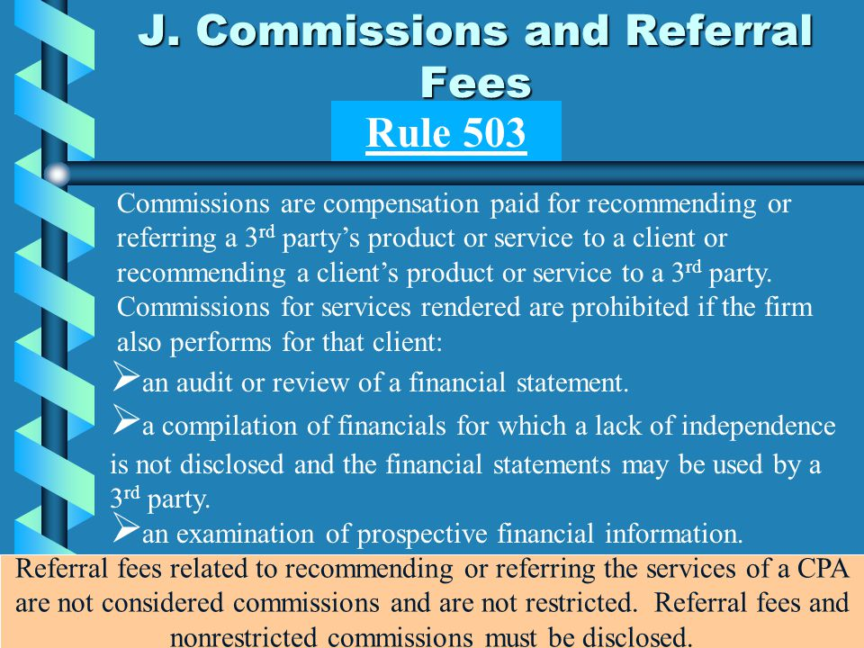 J. Commissions and Referral Fees Commissions are compensation paid for recommending or referring a 3 rd party's product or service to a client or reco
