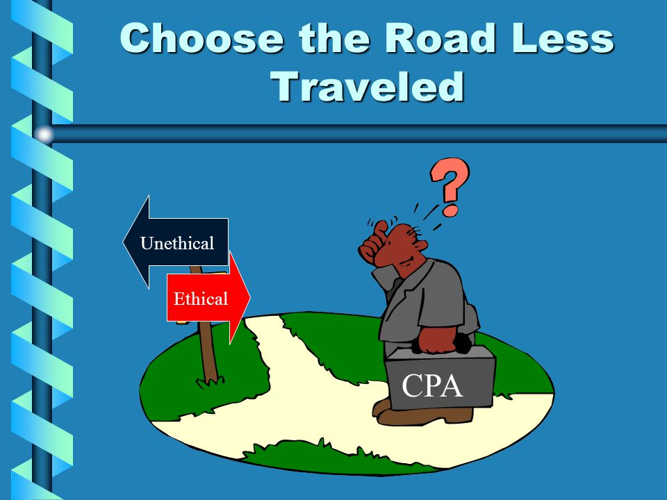 Choose the Road Less Traveled Ethical Unethical CPA