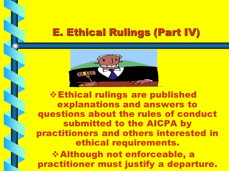 E. Ethical Rulings (Part IV)  Ethical rulings are published explanations and answers to questions about the rules of conduct submitted to the AICPA b