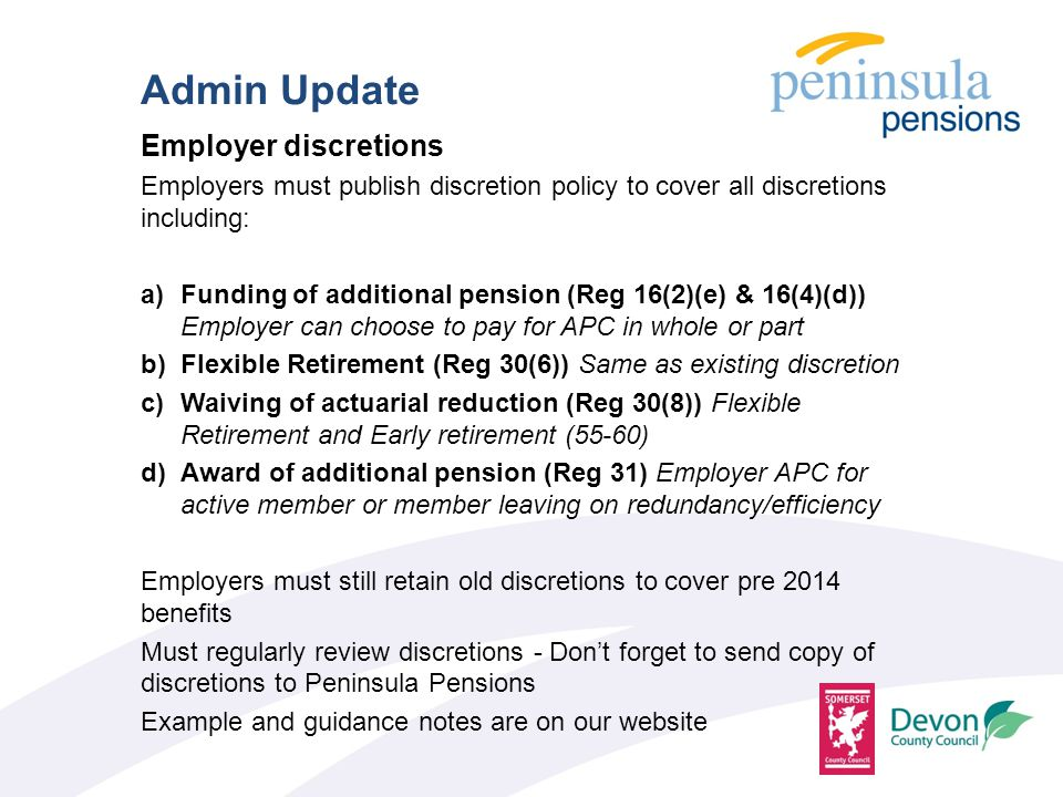 Employer discretions Employers must publish discretion policy to cover all discretions including: a)Funding of additional pension (Reg 16(2)(e) & 16(4)(d)) Employer can choose to pay for APC in whole or part b)Flexible Retirement (Reg 30(6)) Same as existing discretion c)Waiving of actuarial reduction (Reg 30(8)) Flexible Retirement and Early retirement (55-60) d)Award of additional pension (Reg 31) Employer APC for active member or member leaving on redundancy/efficiency Employers must still retain old discretions to cover pre 2014 benefits Must regularly review discretions - Don't forget to send copy of discretions to Peninsula Pensions Example and guidance notes are on our website Admin Update