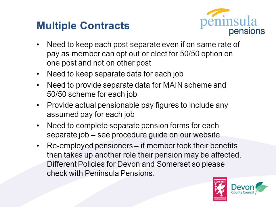 Need to keep each post separate even if on same rate of pay as member can opt out or elect for 50/50 option on one post and not on other post Need to keep separate data for each job Need to provide separate data for MAIN scheme and 50/50 scheme for each job Provide actual pensionable pay figures to include any assumed pay for each job Need to complete separate pension forms for each separate job – see procedure guide on our website Re-employed pensioners – if member took their benefits then takes up another role their pension may be affected.