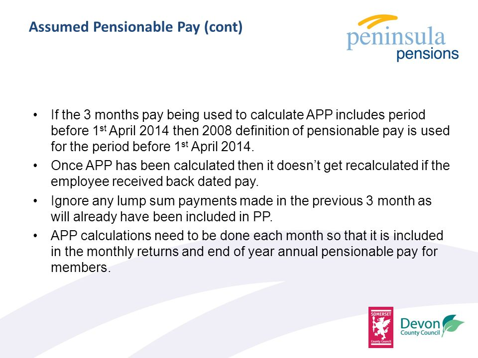 Assumed Pensionable Pay (cont) If the 3 months pay being used to calculate APP includes period before 1 st April 2014 then 2008 definition of pensionable pay is used for the period before 1 st April 2014.
