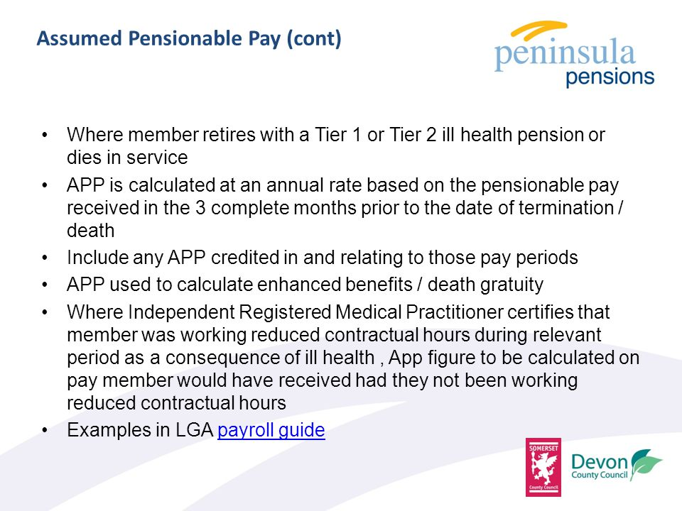 Assumed Pensionable Pay (cont) Where member retires with a Tier 1 or Tier 2 ill health pension or dies in service APP is calculated at an annual rate based on the pensionable pay received in the 3 complete months prior to the date of termination / death Include any APP credited in and relating to those pay periods APP used to calculate enhanced benefits / death gratuity Where Independent Registered Medical Practitioner certifies that member was working reduced contractual hours during relevant period as a consequence of ill health, App figure to be calculated on pay member would have received had they not been working reduced contractual hours Examples in LGA payroll guidepayroll guide