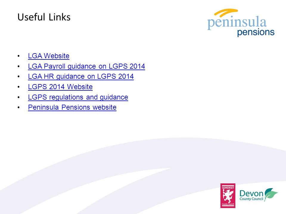 Useful Links LGA Website LGA Payroll guidance on LGPS 2014 LGA HR guidance on LGPS 2014 LGPS 2014 Website LGPS regulations and guidance Peninsula Pensions website