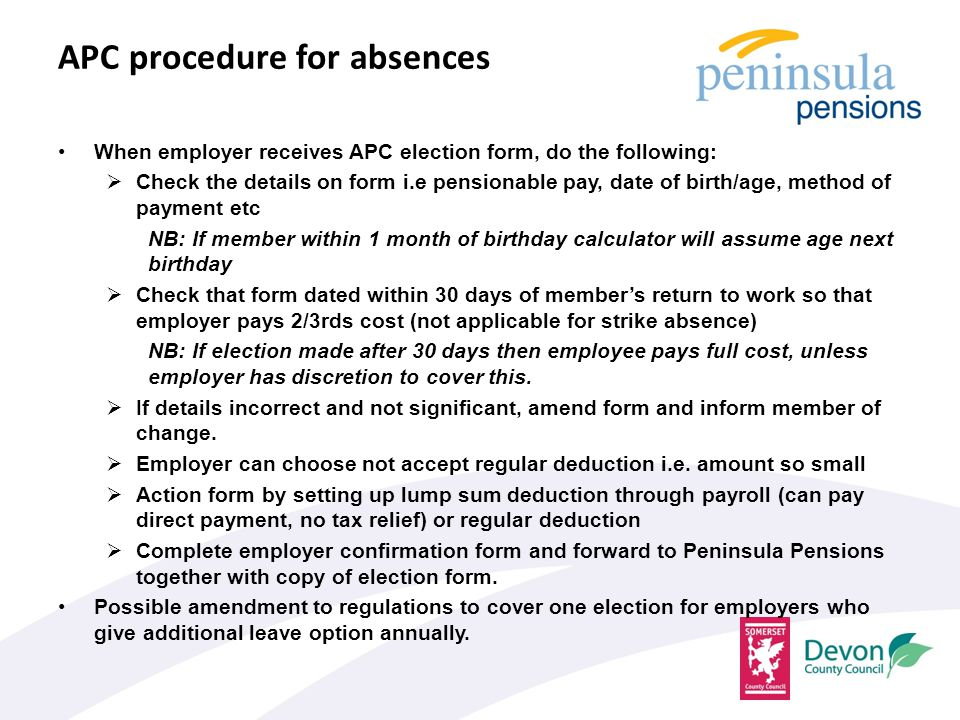 APC procedure for absences When employer receives APC election form, do the following:  Check the details on form i.e pensionable pay, date of birth/age, method of payment etc NB: If member within 1 month of birthday calculator will assume age next birthday  Check that form dated within 30 days of member's return to work so that employer pays 2/3rds cost (not applicable for strike absence) NB: If election made after 30 days then employee pays full cost, unless employer has discretion to cover this.