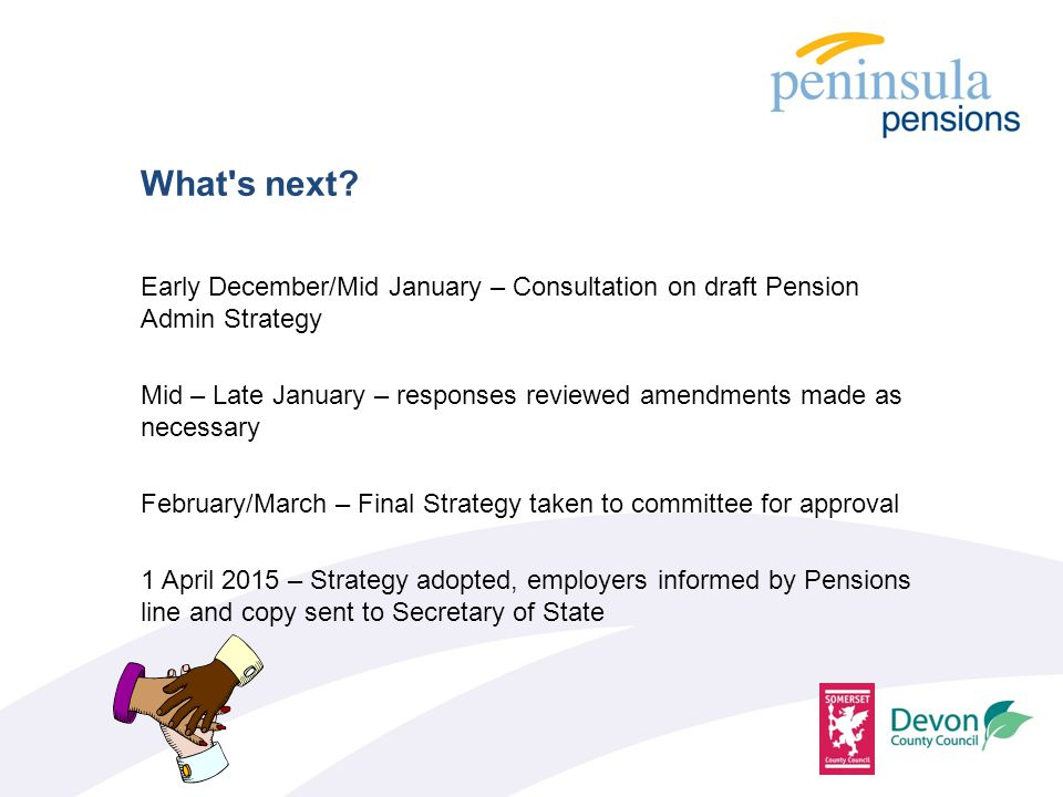 Early December/Mid January – Consultation on draft Pension Admin Strategy Mid – Late January – responses reviewed amendments made as necessary February/March – Final Strategy taken to committee for approval 1 April 2015 – Strategy adopted, employers informed by Pensions line and copy sent to Secretary of State What s next