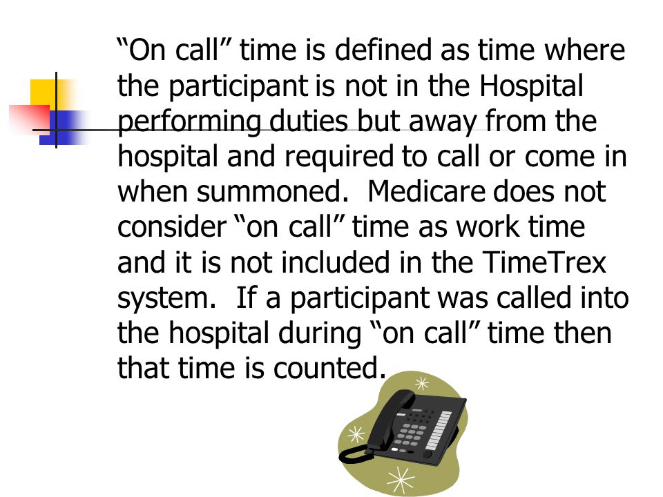 On call time is defined as time where the participant is not in the Hospital performing duties but away from the hospital and required to call or come in when summoned.