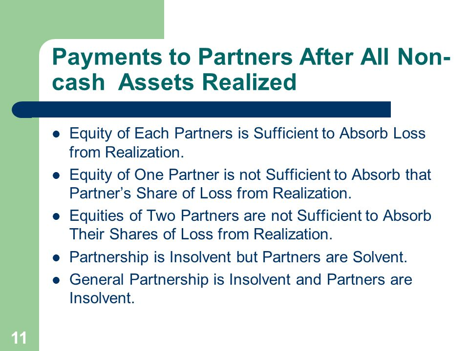 11 Payments to Partners After All Non- cash Assets Realized Equity of Each Partners is Sufficient to Absorb Loss from Realization.