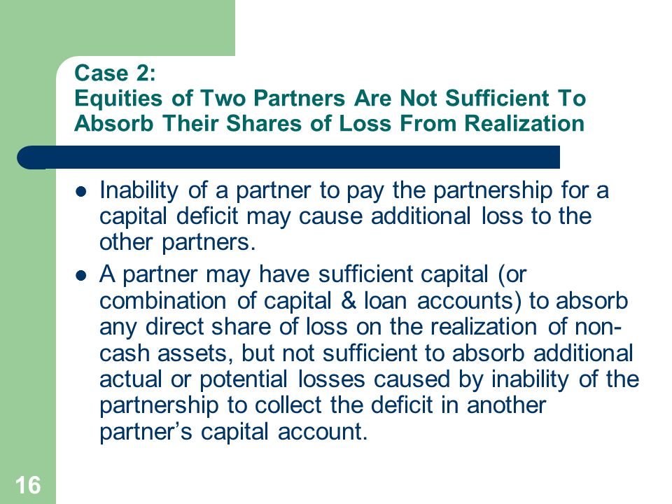 16 Case 2: Equities of Two Partners Are Not Sufficient To Absorb Their Shares of Loss From Realization Inability of a partner to pay the partnership for a capital deficit may cause additional loss to the other partners.