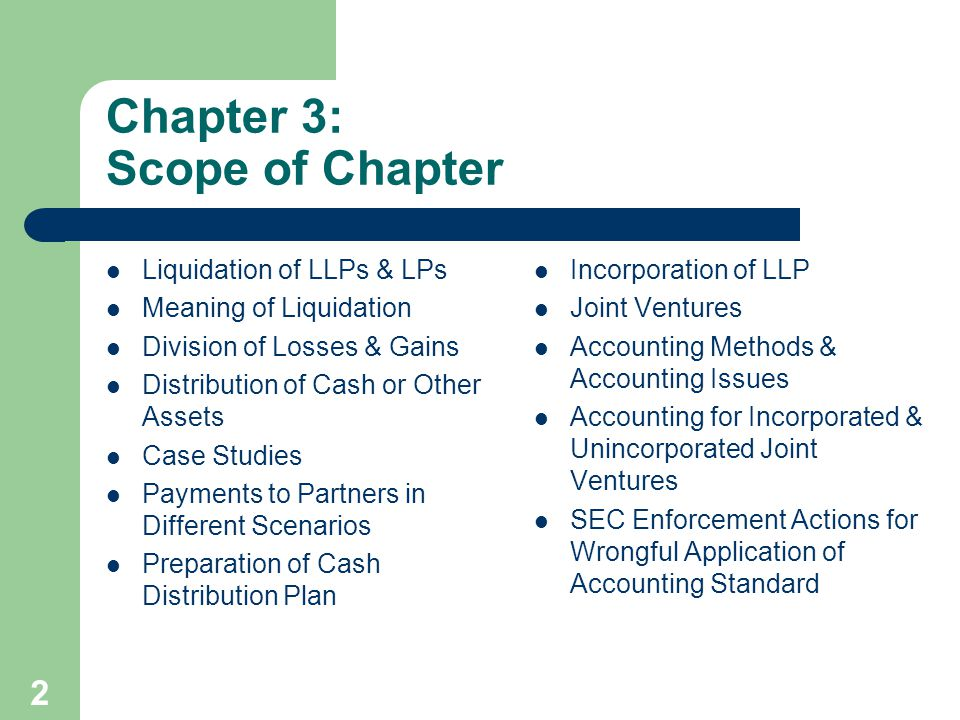 2 Chapter 3: Scope of Chapter Liquidation of LLPs & LPs Meaning of Liquidation Division of Losses & Gains Distribution of Cash or Other Assets Case Studies Payments to Partners in Different Scenarios Preparation of Cash Distribution Plan Incorporation of LLP Joint Ventures Accounting Methods & Accounting Issues Accounting for Incorporated & Unincorporated Joint Ventures SEC Enforcement Actions for Wrongful Application of Accounting Standard