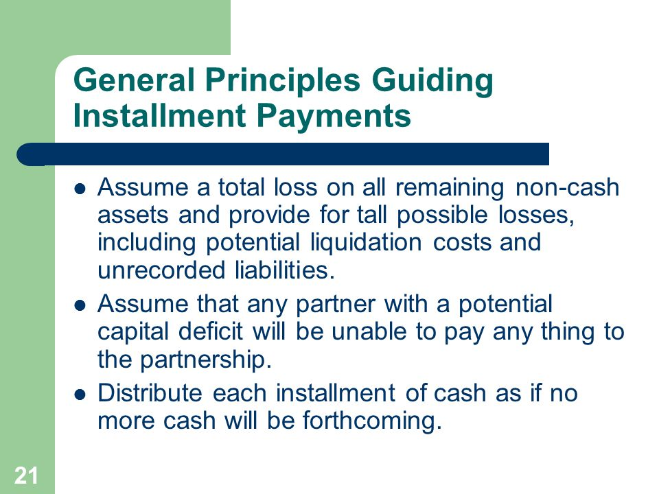 21 General Principles Guiding Installment Payments Assume a total loss on all remaining non-cash assets and provide for tall possible losses, including potential liquidation costs and unrecorded liabilities.