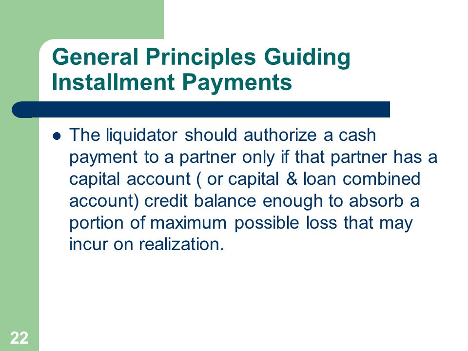 22 General Principles Guiding Installment Payments The liquidator should authorize a cash payment to a partner only if that partner has a capital account ( or capital & loan combined account) credit balance enough to absorb a portion of maximum possible loss that may incur on realization.