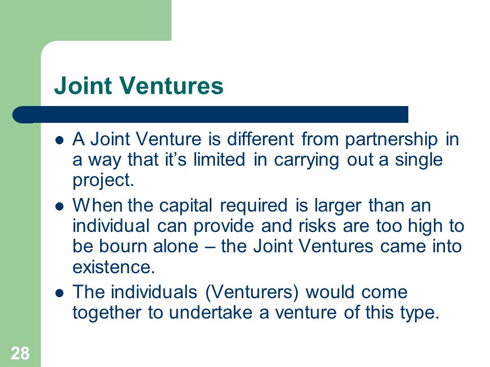 28 Joint Ventures A Joint Venture is different from partnership in a way that it's limited in carrying out a single project.