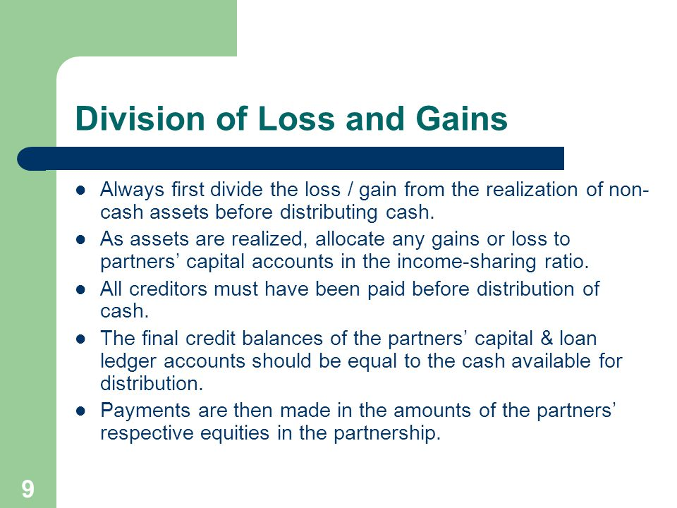 9 Division of Loss and Gains Always first divide the loss / gain from the realization of non- cash assets before distributing cash.