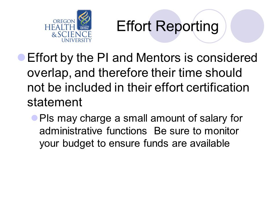 Effort Reporting Effort by the PI and Mentors is considered overlap, and therefore their time should not be included in their effort certification statement PIs may charge a small amount of salary for administrative functions Be sure to monitor your budget to ensure funds are available