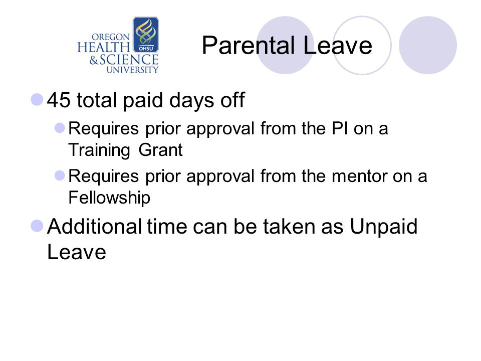 Parental Leave 45 total paid days off Requires prior approval from the PI on a Training Grant Requires prior approval from the mentor on a Fellowship Additional time can be taken as Unpaid Leave