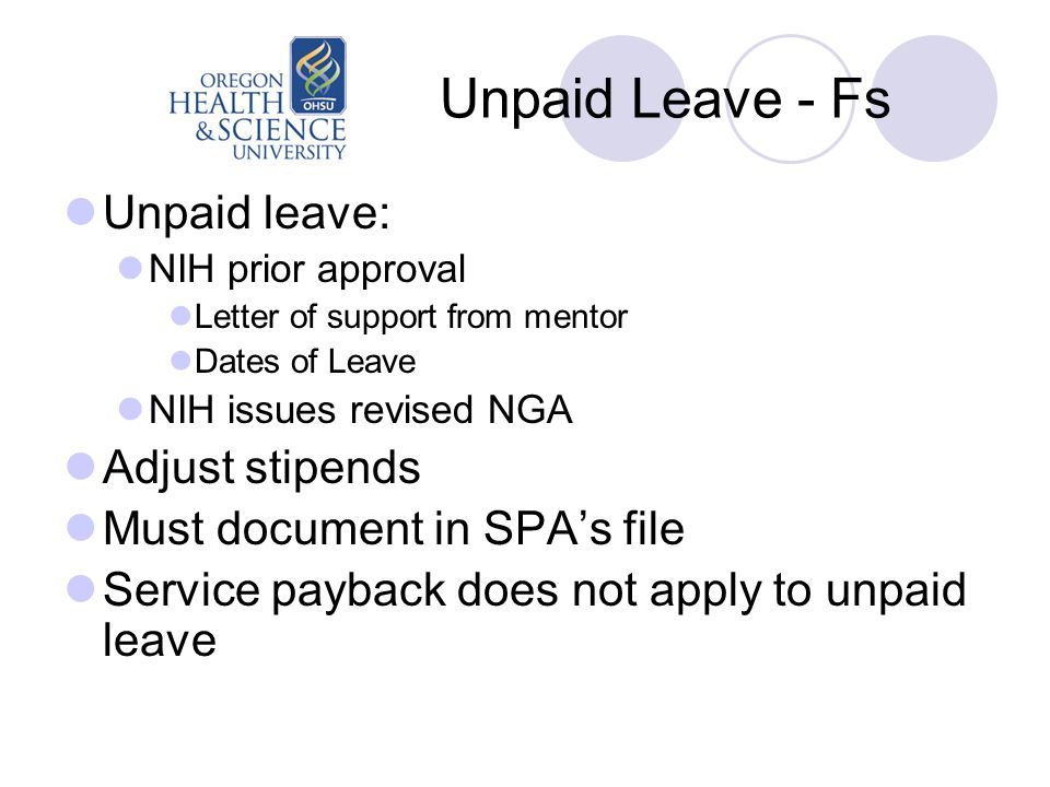 Unpaid Leave - Fs Unpaid leave: NIH prior approval Letter of support from mentor Dates of Leave NIH issues revised NGA Adjust stipends Must document in SPA's file Service payback does not apply to unpaid leave
