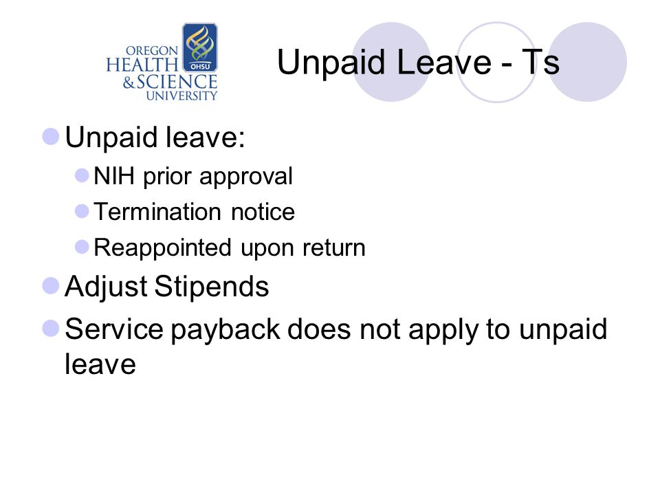 Unpaid Leave - Ts Unpaid leave: NIH prior approval Termination notice Reappointed upon return Adjust Stipends Service payback does not apply to unpaid