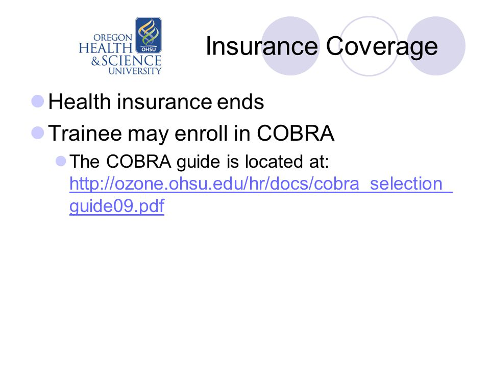 Insurance Coverage Health insurance ends Trainee may enroll in COBRA The COBRA guide is located at: http://ozone.ohsu.edu/hr/docs/cobra_selection_ gui
