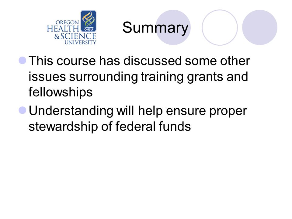 Summary This course has discussed some other issues surrounding training grants and fellowships Understanding will help ensure proper stewardship of federal funds