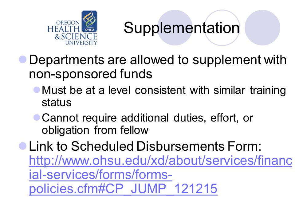 Supplementation Departments are allowed to supplement with non-sponsored funds Must be at a level consistent with similar training status Cannot require additional duties, effort, or obligation from fellow Link to Scheduled Disbursements Form: http://www.ohsu.edu/xd/about/services/financ ial-services/forms/forms- policies.cfm#CP_JUMP_121215 http://www.ohsu.edu/xd/about/services/financ ial-services/forms/forms- policies.cfm#CP_JUMP_121215