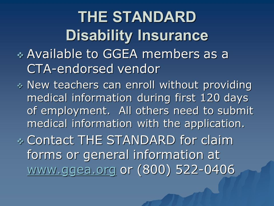 THE STANDARD Disability Insurance  Available to GGEA members as a CTA-endorsed vendor  New teachers can enroll without providing medical information during first 120 days of employment.