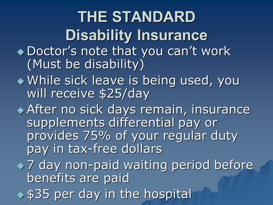 THE STANDARD Disability Insurance  Doctor's note that you can't work (Must be disability)  While sick leave is being used, you will receive $25/day  After no sick days remain, insurance supplements differential pay or provides 75% of your regular duty pay in tax-free dollars  7 day non-paid waiting period before benefits are paid  $35 per day in the hospital