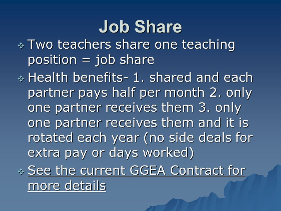 Job Share  Two teachers share one teaching position = job share  Health benefits- 1. shared and each partner pays half per month 2. only one partner