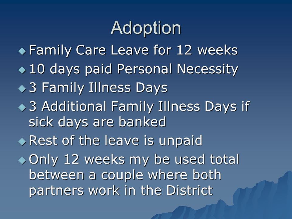 Adoption  Family Care Leave for 12 weeks  10 days paid Personal Necessity  3 Family Illness Days  3 Additional Family Illness Days if sick days are banked  Rest of the leave is unpaid  Only 12 weeks my be used total between a couple where both partners work in the District