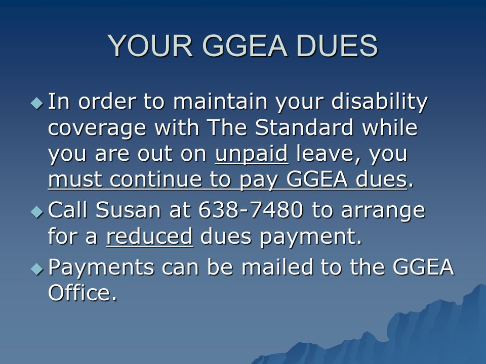 YOUR GGEA DUES  In order to maintain your disability coverage with The Standard while you are out on unpaid leave, you must continue to pay GGEA dues.