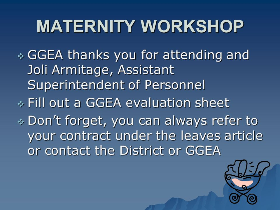 MATERNITY WORKSHOP  GGEA thanks you for attending and Joli Armitage, Assistant Superintendent of Personnel  Fill out a GGEA evaluation sheet  Don't forget, you can always refer to your contract under the leaves article or contact the District or GGEA